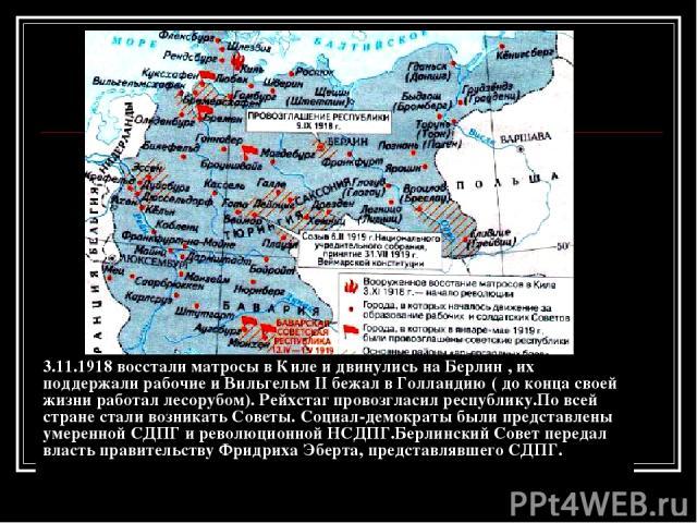 3.11.1918 восстали матросы в Киле и двинулись на Берлин , их поддержали рабочие и Вильгельм II бежал в Голландию ( до конца своей жизни работал лесорубом). Рейхстаг провозгласил республику.По всей стране стали возникать Советы. Социал-демократы были…