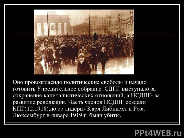 Оно провозгласило политические свободы и начало готовить Учредительное собрание. СДПГ выступало за сохранение капиталистических отношений, а НСДПГ- за развитие революции. Часть членов НСДПГ создали КПГ(12.1918),но ее лидеры- Карл Либкнехт и Роза Люк…