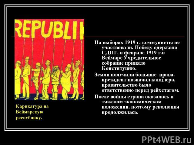 На выборах 1919 г. коммунисты не участвовали. Победу одержала СДПГ. в феврале 1919 г.в Веймаре Учредительное собрание приняло Конституцию. Земли получили большие права. президент назначал канцлера, правительство было ответственно перед рейхстагом. П…