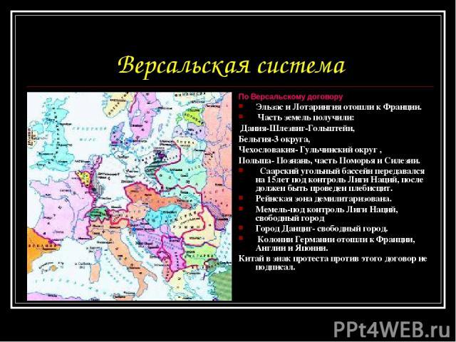 Версальская система По Версальскому договору Эльзас и Лотарингия отошли к Франции. Часть земель получили: Дания-Шлезвиг-Гольштейн, Бельгия-3 округа, Чехословакия- Гульчинский округ , Польша- Познань, часть Поморья и Силезии. Саарский угольный бассей…
