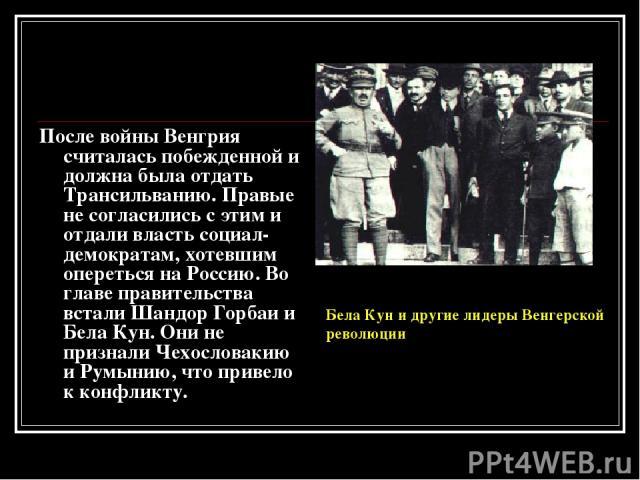 После войны Венгрия считалась побежденной и должна была отдать Трансильванию. Правые не согласились с этим и отдали власть социал-демократам, хотевшим опереться на Россию. Во главе правительства встали Шандор Горбаи и Бела Кун. Они не признали Чехос…
