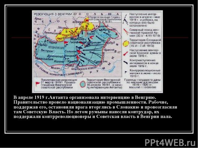В апреле 1919 г.Антанта организовала интервенцию в Венгрию. Правительство провело национализацию промышленности. Рабочие, поддержав его, остановили врага вторглись в Словакию и провозгласили там Советскую Власть. Но летом румыны нанесли контрудар, и…