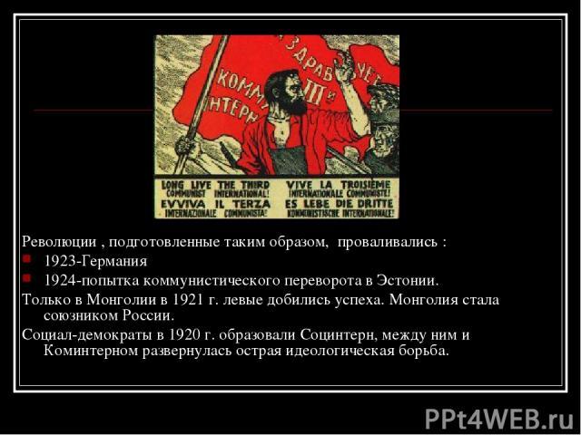 Революции , подготовленные таким образом, проваливались : 1923-Германия 1924-попытка коммунистического переворота в Эстонии. Только в Монголии в 1921 г. левые добились успеха. Монголия стала союзником России. Социал-демократы в 1920 г. образовали Со…