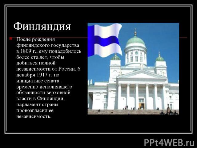 Финляндия После рождения финляндского государства в 1809 г., ему понадобилось более ста лет, чтобы добиться полной независимости от России. 6 декабря 1917 г. по инициативе сената, временно исполнявшего обязанности верховной власти в Финляндии, парла…