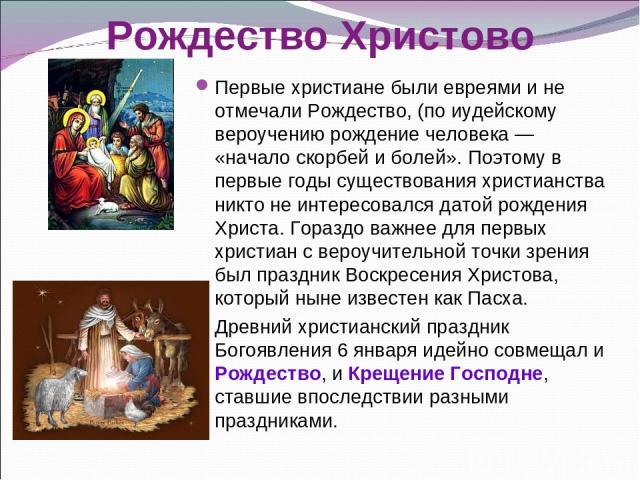 Первые христиане были евреями и не отмечали Рождество, (по иудейскому вероучению рождение человека— «начало скорбей и болей». Поэтому в первые годы существования христианства никто не интересовался датой рождения Христа. Гораздо важнее для первых х…