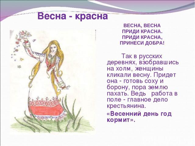 ВЕСНА, ВЕСНА ПРИДИ КРАСНА. ПРИДИ КРАСНА, ПРИНЕСИ ДОБРА! Так в русских деревнях, взобравшись на холм, женщины кликали весну. Придет она - готовь соху и борону, пора землю пахать. Ведь работа в поле - главное дело крестьянина. «Весенний день год корми…