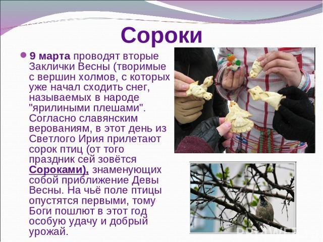 Сороки 9 марта проводят вторые Заклички Весны (творимые с вершин холмов, с которых уже начал сходить снег, называемых в народе