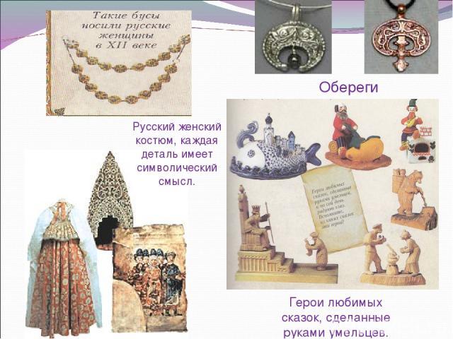 Обереги Герои любимых сказок, сделанные руками умельцев. Русский женский костюм, каждая деталь имеет символический смысл.