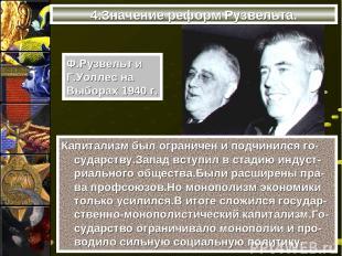 4.Значение реформ Рузвельта. Капитализм был ограничен и подчинился го-сударству.
