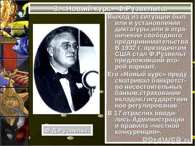3. «Новый курс» Ф.Рузвельта. Выход из ситуации был или в установлении диктатуры,или в огра-ничении свободного предпринимательства В 1932 г. президентом США стал Ф.Рузвельт предложивший вто-рой вариант. Его «Новый курс» преду сматривал банкротст-во н…