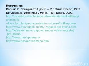 Источники: Волина В. Загадки от А до Я. – М.: Олма-Пресс, 1999. Богушева Е. Имен
