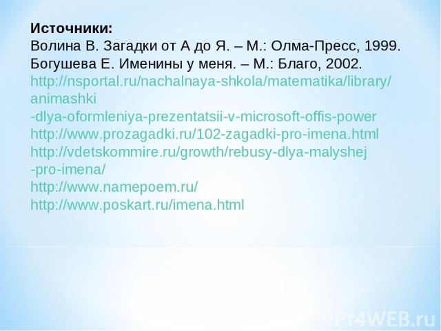Источники: Волина В. Загадки от А до Я. – М.: Олма-Пресс, 1999. Богушева Е. Именины у меня. – М.: Благо, 2002. http://nsportal.ru/nachalnaya-shkola/matematika/library/ animashki -dlya-oformleniya-prezentatsii-v-microsoft-offis-power http://www.proza…