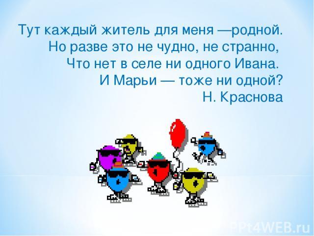 Тут каждый житель для меня —родной. Но разве это не чудно, не странно, Что нет в селе ни одного Ивана. И Марьи — тоже ни одной? Н. Краснова