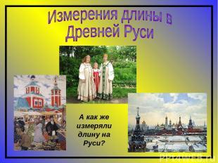 А как же измеряли длину на Руси?