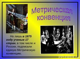Но лишь в 1875 году ученые 17 стран, в том числе и России, подписали единую Метр