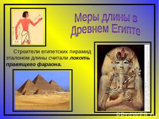Строители египетских пирамид эталоном длины считали локоть правящего фараона.