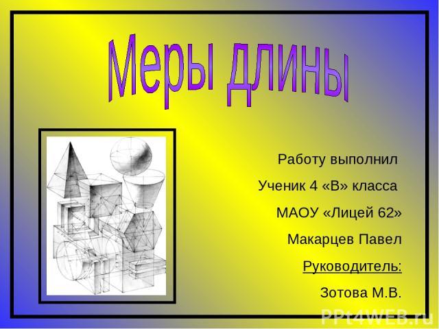 Работу выполнил Ученик 4 «В» класса МАОУ «Лицей 62» Макарцев Павел Руководитель: Зотова М.В.
