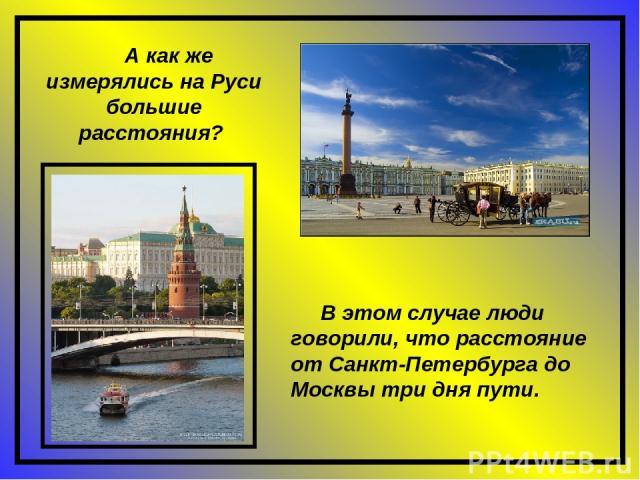 В этом случае люди говорили, что расстояние от Санкт-Петербурга до Москвы три дня пути. А как же измерялись на Руси большие расстояния?