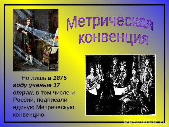 Но лишь в 1875 году ученые 17 стран, в том числе и России, подписали единую Метрическую конвенцию.