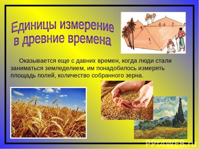 Оказывается еще с давних времен, когда люди стали заниматься земледелием, им понадобилось измерять площадь полей, количество собранного зерна.