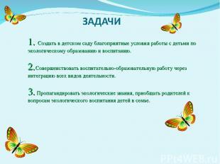 1. Создать в детском саду благоприятные условия работы с детьми по экологическом