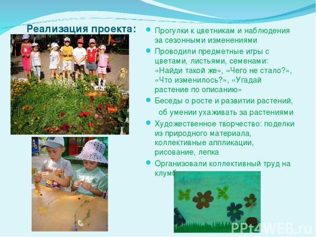 Реализация проекта: Прогулки к цветникам и наблюдения за сезонными изменениями Проводили предметные игры с цветами, листьями, семенами: «Найди такой же», «Чего не стало?», «Что изменилось?», «Угадай растение по описанию» Беседы о росте и развитии ра…