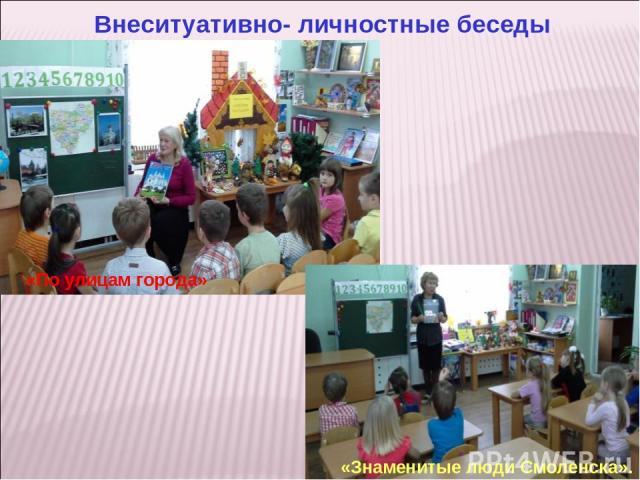 Внеситуативно- личностные беседы «По улицам города» «Знаменитые люди Смоленска».