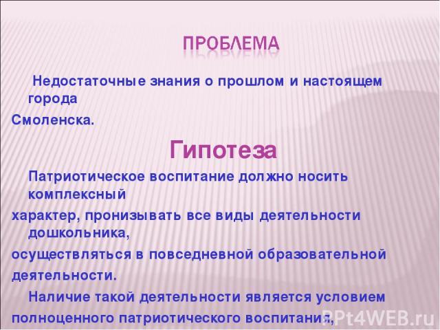 Недостаточные знания о прошлом и настоящем города Смоленска. Гипотеза Патриотическое воспитание должно носить комплексный характер, пронизывать все виды деятельности дошкольника, осуществляться в повседневной образовательной деятельности. Наличие та…