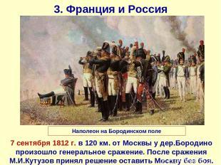 3. Франция и Россия 7 сентября 1812 г. в 120 км. от Москвы у дер.Бородино произо