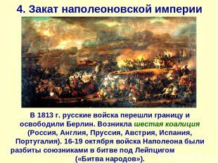 4. Закат наполеоновской империи В 1813 г. русские войска перешли границу и освоб
