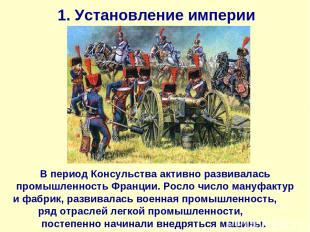 1. Установление империи В период Консульства активно развивалась промышленность
