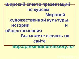 Широкий спектр презентаций по курсам Мировой художественной культуры, истории и