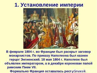 1. Установление империи В феврале 1804 г. во Франции был раскрыт заговор монархи