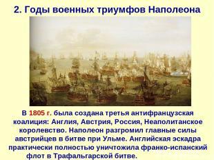 2. Годы военных триумфов Наполеона В 1805 г. была создана третья антифранцузская