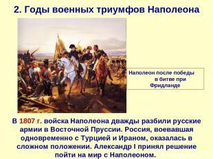 2. Годы военных триумфов Наполеона В 1807 г. войска Наполеона дважды разбили рус