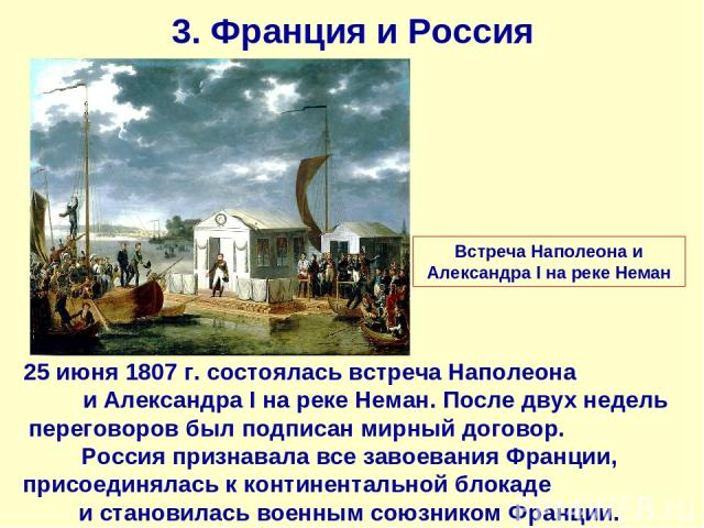 3. Франция и Россия 25 июня 1807 г. состоялась встреча Наполеона и Александра I на реке Неман. После двух недель переговоров был подписан мирный договор. Россия признавала все завоевания Франции, присоединялась к континентальной блокаде и становилас…