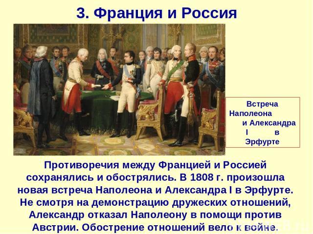 3. Франция и Россия Противоречия между Францией и Россией сохранялись и обострялись. В 1808 г. произошла новая встреча Наполеона и Александра I в Эрфурте. Не смотря на демонстрацию дружеских отношений, Александр отказал Наполеону в помощи против Авс…