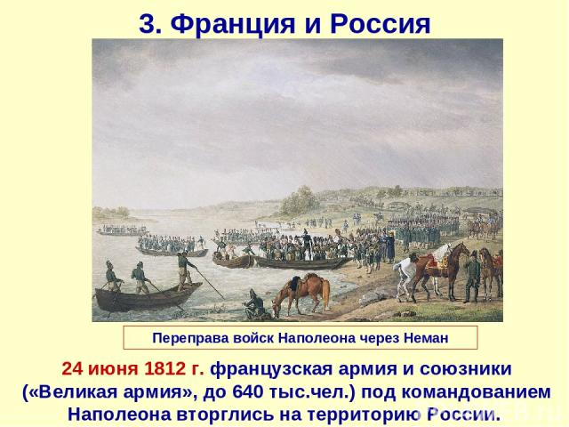 3. Франция и Россия 24 июня 1812 г. французская армия и союзники («Великая армия», до 640 тыс.чел.) под командованием Наполеона вторглись на территорию России. Переправа войск Наполеона через Неман