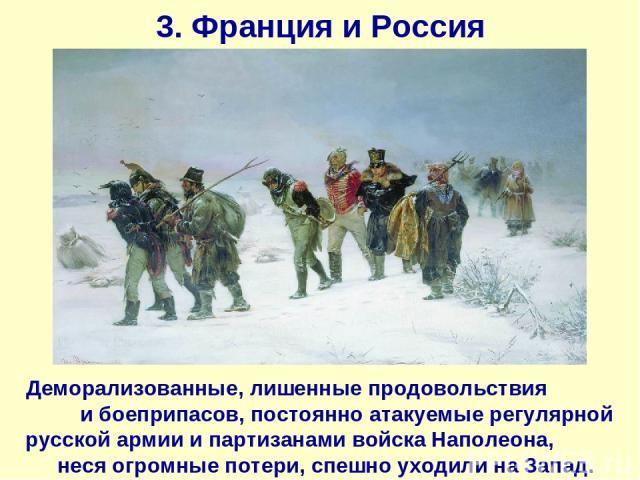 3. Франция и Россия Деморализованные, лишенные продовольствия и боеприпасов, постоянно атакуемые регулярной русской армии и партизанами войска Наполеона, неся огромные потери, спешно уходили на Запад.