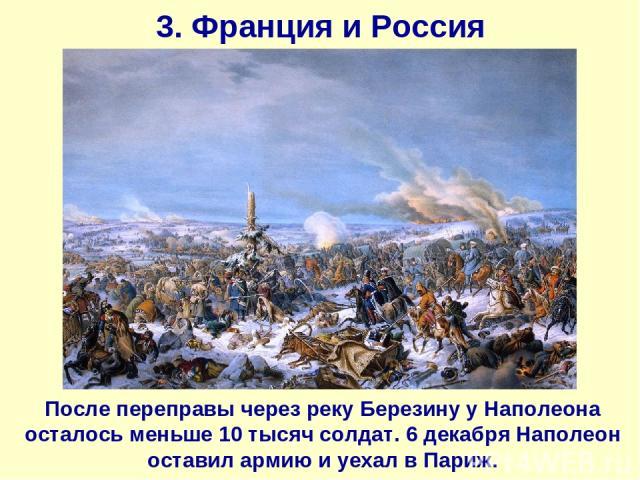 3. Франция и Россия После переправы через реку Березину у Наполеона осталось меньше 10 тысяч солдат. 6 декабря Наполеон оставил армию и уехал в Париж.
