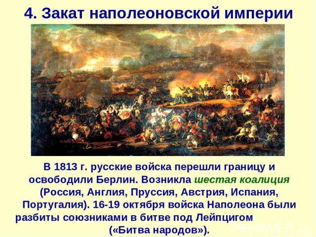4. Закат наполеоновской империи В 1813 г. русские войска перешли границу и освободили Берлин. Возникла шестая коалиция (Россия, Англия, Пруссия, Австрия, Испания, Португалия). 16-19 октября войска Наполеона были разбиты союзниками в битве под Лейпци…