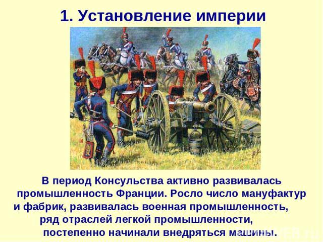 1. Установление империи В период Консульства активно развивалась промышленность Франции. Росло число мануфактур и фабрик, развивалась военная промышленность, ряд отраслей легкой промышленности, постепенно начинали внедряться машины.