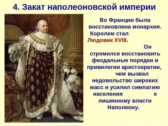 4. Закат наполеоновской империи Во Франции была восстановлена монархия. Королем стал Людовик XVIII. Он стремился восстановить феодальные порядки и привилегии аристократии, чем вызвал недовольство широких масс и усилил симпатию населения к лишенному …