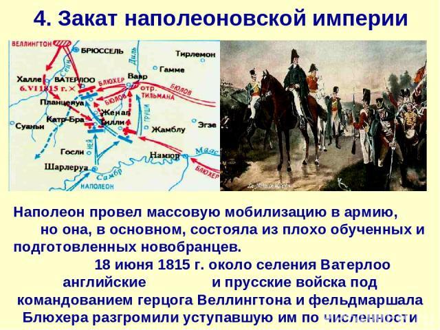 4. Закат наполеоновской империи Наполеон провел массовую мобилизацию в армию, но она, в основном, состояла из плохо обученных и подготовленных новобранцев. 18 июня 1815 г. около селения Ватерлоо английские и прусские войска под командованием герцога…