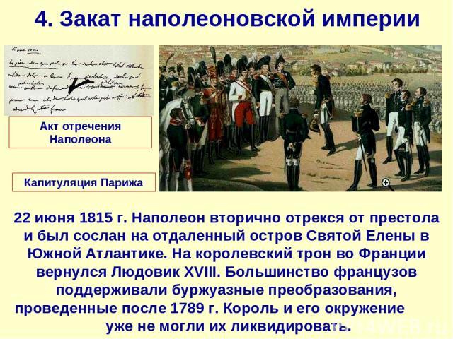 4. Закат наполеоновской империи 22 июня 1815 г. Наполеон вторично отрекся от престола и был сослан на отдаленный остров Святой Елены в Южной Атлантике. На королевский трон во Франции вернулся Людовик XVIII. Большинство французов поддерживали буржуаз…