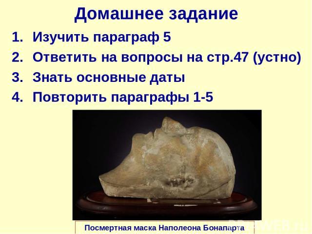 Домашнее задание Изучить параграф 5 Ответить на вопросы на стр.47 (устно) Знать основные даты Повторить параграфы 1-5 Посмертная маска Наполеона Бонапарта