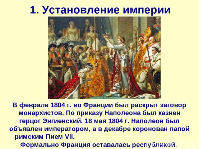 1. Установление империи В феврале 1804 г. во Франции был раскрыт заговор монархистов. По приказу Наполеона был казнен герцог Энгиенский. 18 мая 1804 г. Наполеон был объявлен императором, а в декабре коронован папой римским Пием VII. Формально Франци…