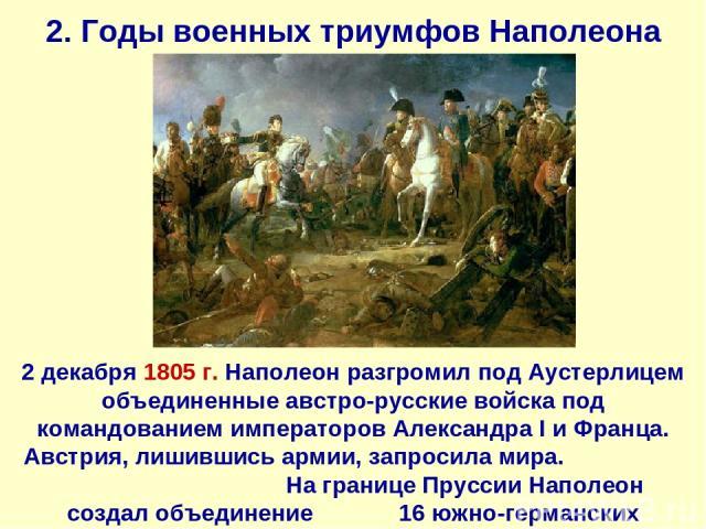 2. Годы военных триумфов Наполеона 2 декабря 1805 г. Наполеон разгромил под Аустерлицем объединенные австро-русские войска под командованием императоров Александра I и Франца. Австрия, лишившись армии, запросила мира. На границе Пруссии Наполеон соз…