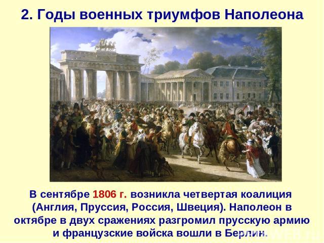 2. Годы военных триумфов Наполеона В сентябре 1806 г. возникла четвертая коалиция (Англия, Пруссия, Россия, Швеция). Наполеон в октябре в двух сражениях разгромил прусскую армию и французские войска вошли в Берлин.
