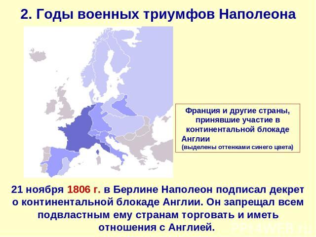 2. Годы военных триумфов Наполеона 21 ноября 1806 г. в Берлине Наполеон подписал декрет о континентальной блокаде Англии. Он запрещал всем подвластным ему странам торговать и иметь отношения с Англией. Франция и другие страны, принявшие участие в ко…